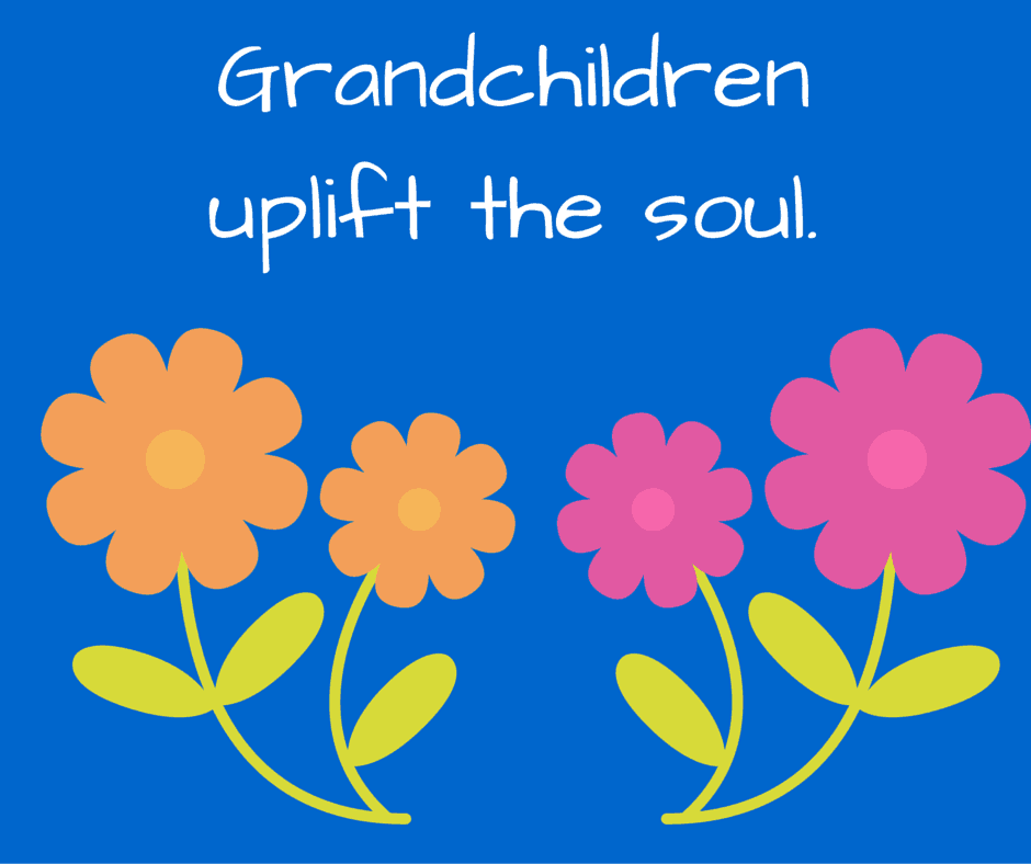 Grandchildren uplift the soul.