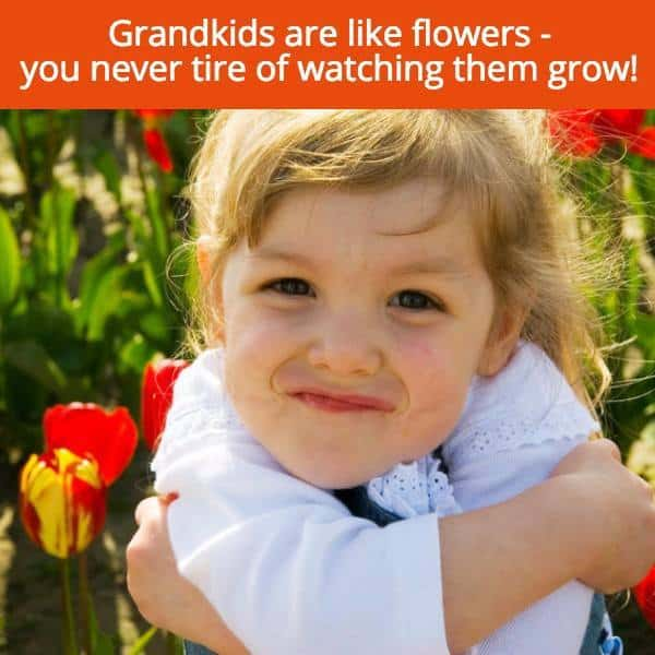 Grandkids are like flowers - you never tire of watching them grow!