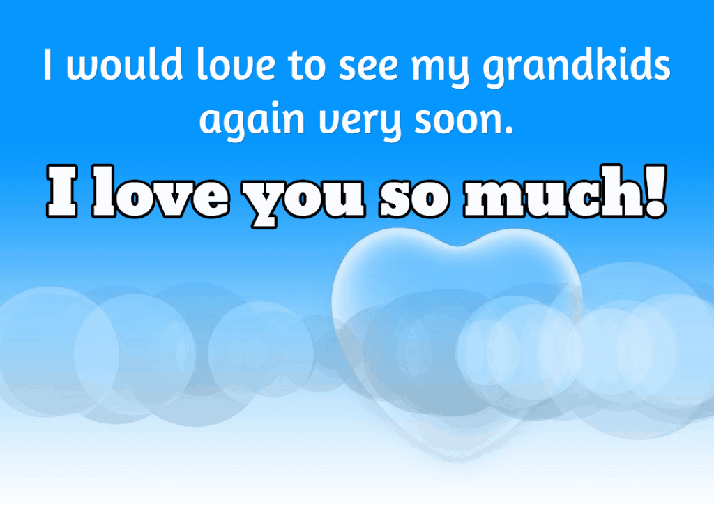 I would love to see my grandkids again very soon.  I love you so much!