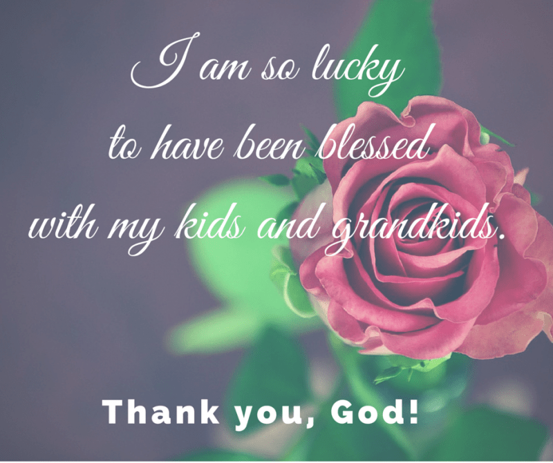 I am so lucky to have been blessed with my kids and grandkids. Thank you, God!