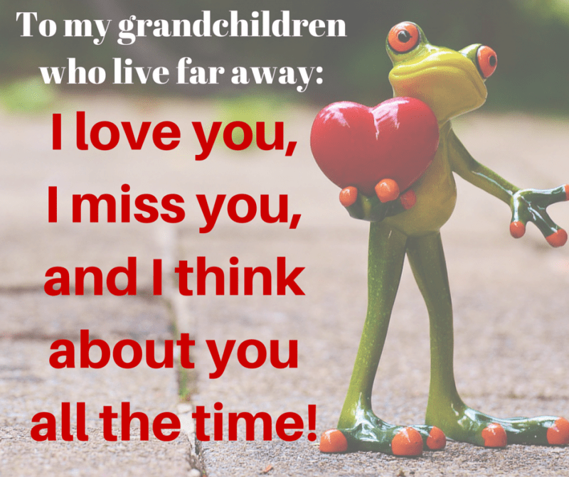Quote for grandchildren who live far away:  I love you, I miss you, and I think about you all the time!