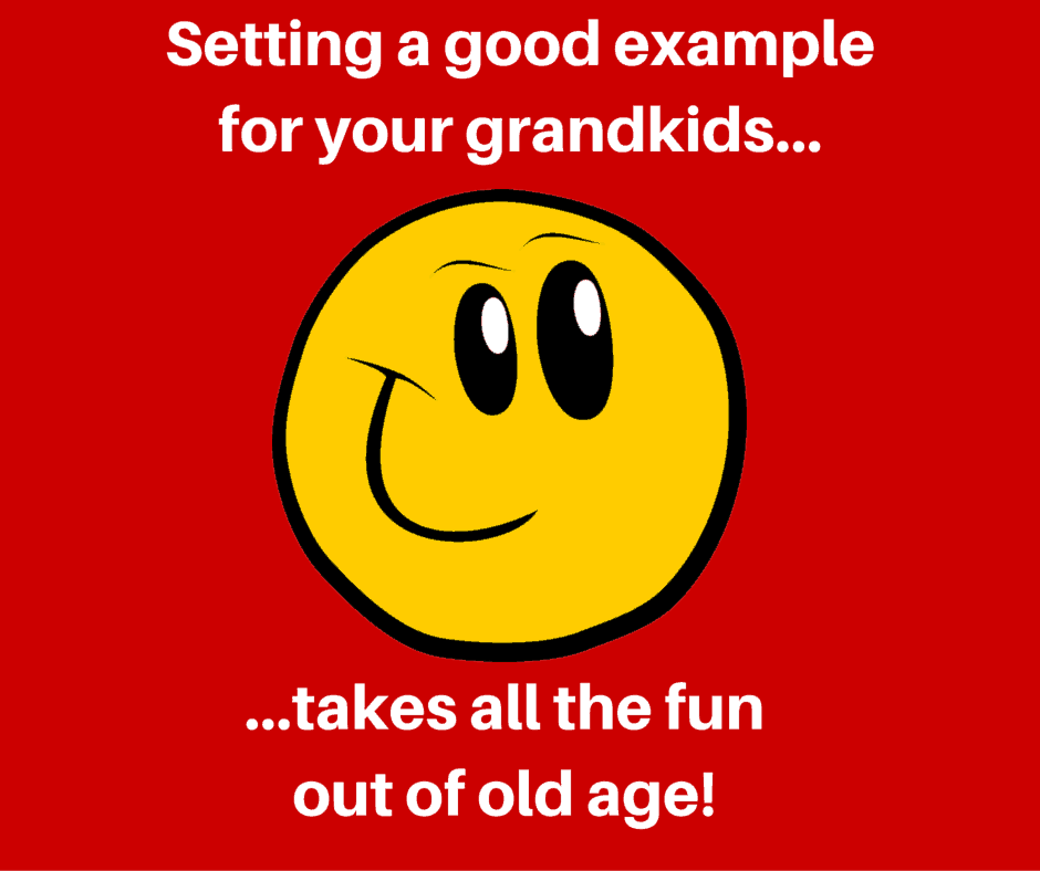 Setting a good example for your grandkids takes all the fun out of old age!