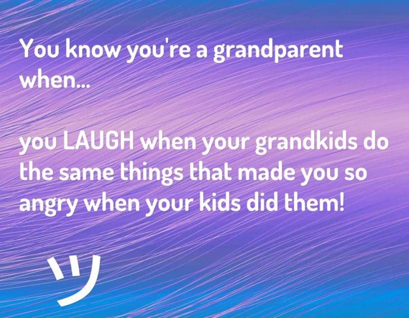 ou know you're a grandparent when you LAUGH when your grandkids do the same things that made you so angry when your kids did them!