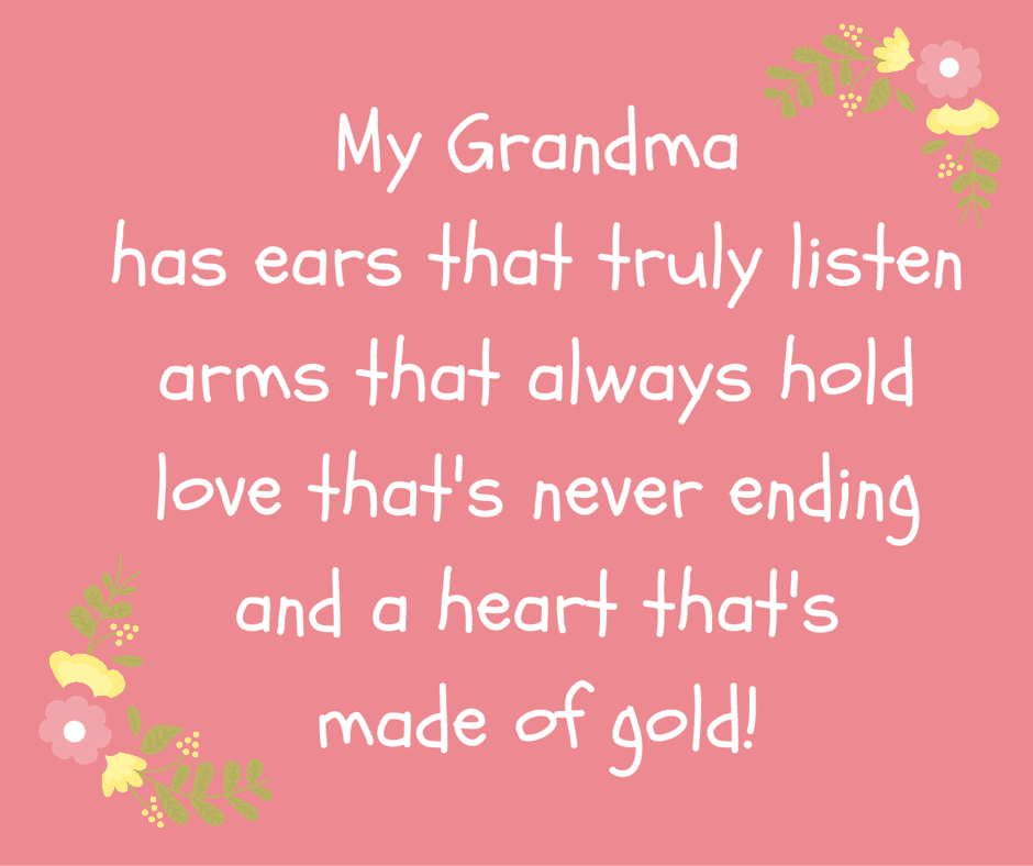 My grandma has ears that truly listen, arms that always hold, love that's never ending, and a heart that's made of gold!