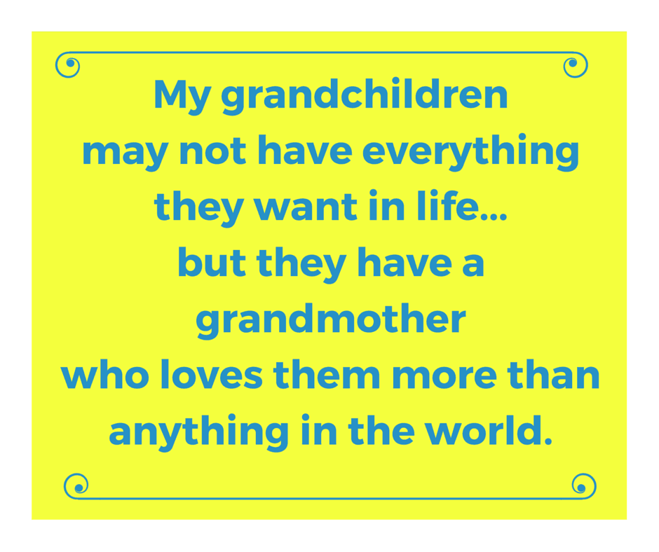 My grandchildren may not have everything they want in life…but they have a grandmother who loves them more than anything in the world.