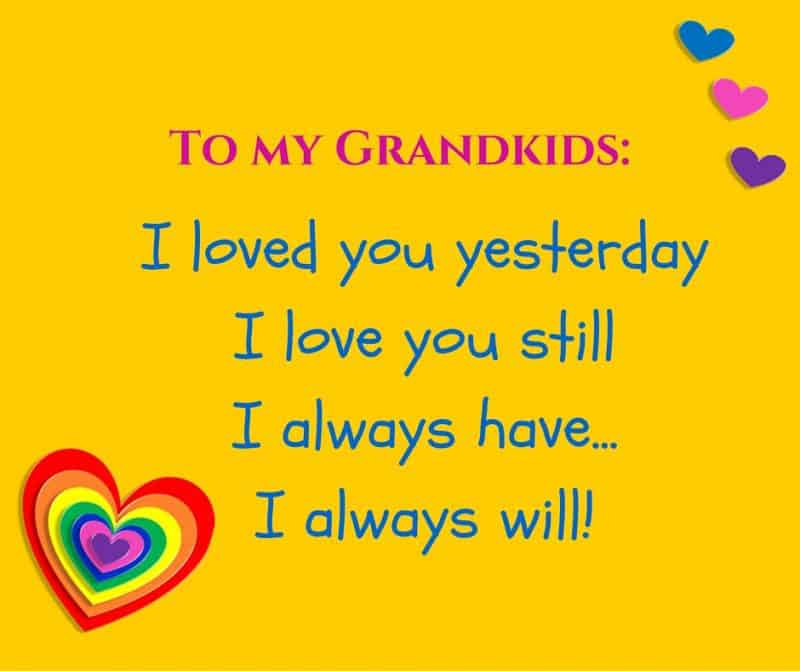 To my grandkids:  I loved you yesterday, I love you still, I always have...I always will!