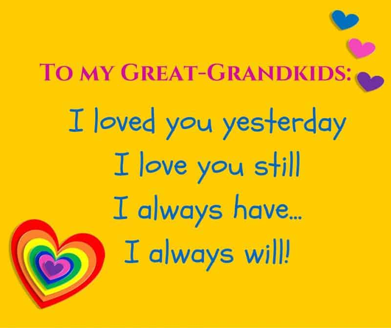To my great-grandkids: I loved you yesterday, I love you still, I always have…I always will!