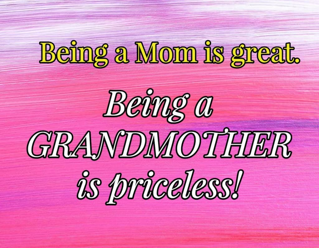 Being a Mom is great. Being a Grandmother is priceless!