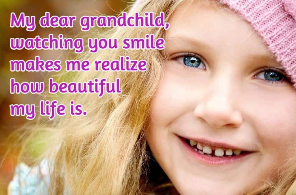 My dear grandchild, watching you smile makes me realize how beautiful my life is.