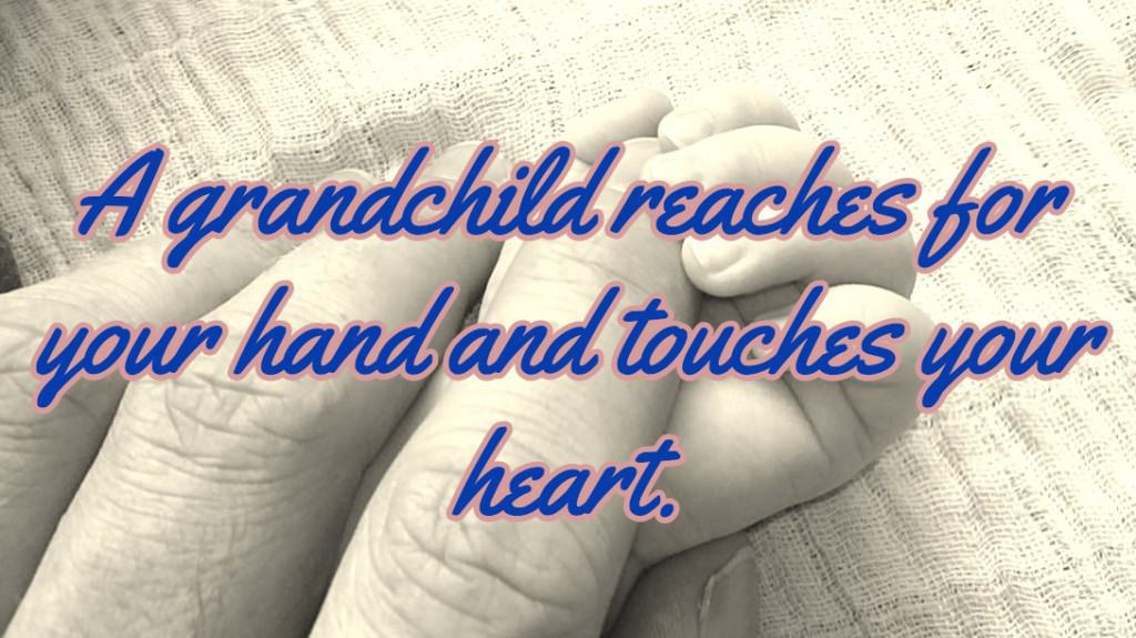 A grandchild reaches for your hand and touches your heart.
