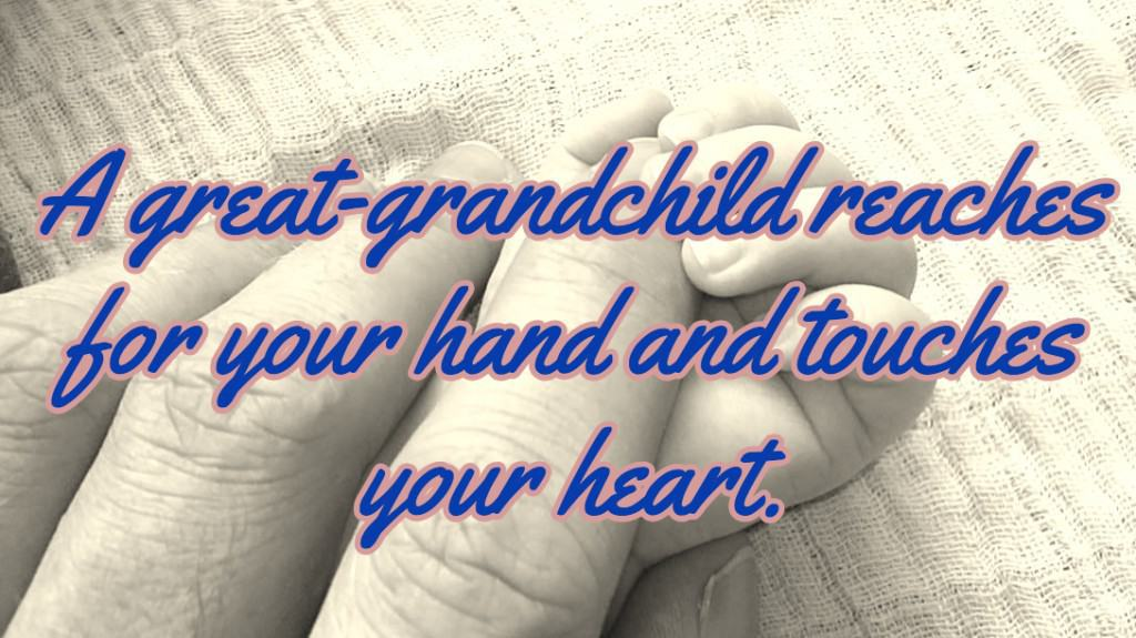 A great-grandchild reaches for your hand and touches your heart.