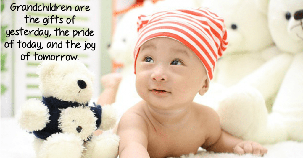 Grandchildren are the gifts of yesterday, the pride of today, and the joy of tomorrow.