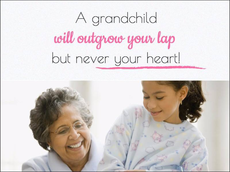 A grandchild will outgrow your lap but never your heart!
