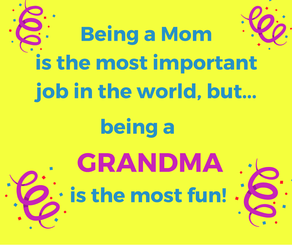 Being a Mom is the most important job in the world, but being a Grandma is the most fun!