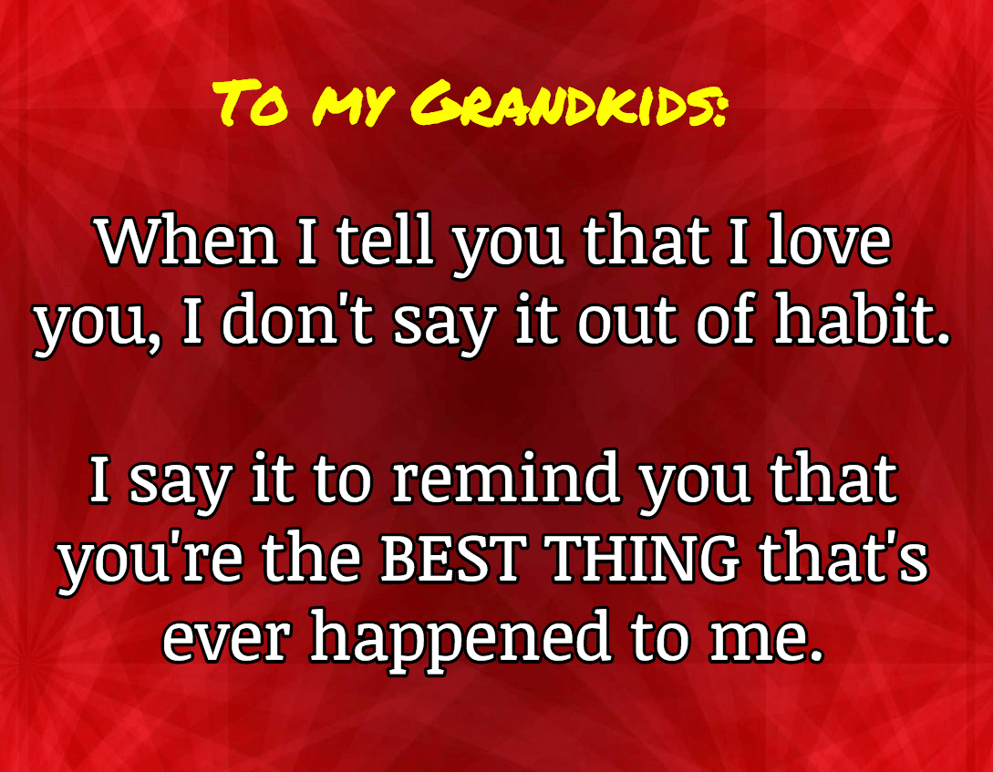 To My Grandkids: When I tell you that I love you, I don't say it out of habit. I say it to remind you that you're the BEST THING that's ever happened to me.