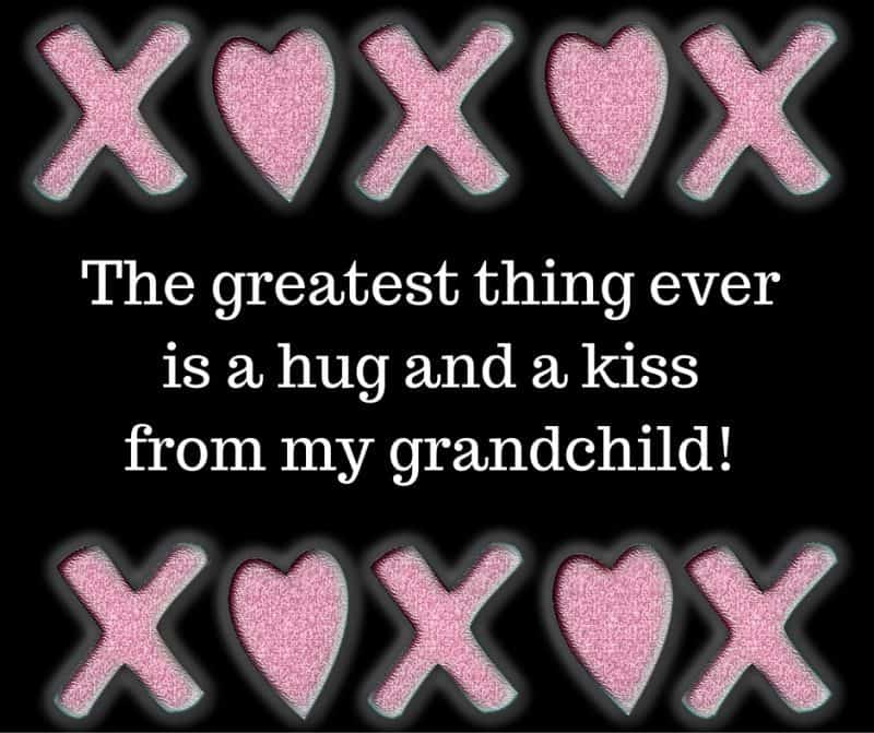 The greatest thing ever is a hug and a kiss from my grandchild!