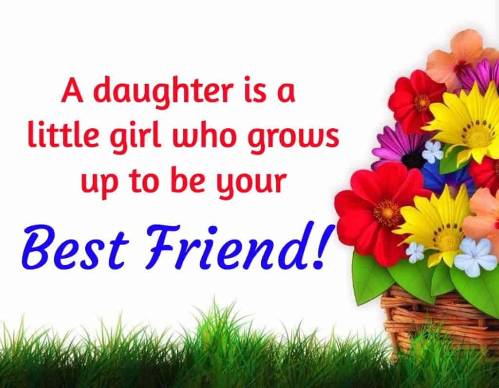 A daughter is a little girl who grows up to be your best friend.