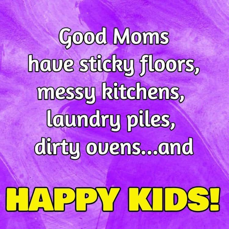 Good Moms have stick floors, messy kitchens, laundry piles, dirty ovens…and Happy Kids!