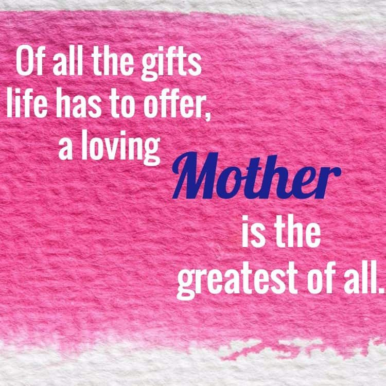 Of all the gifts life has to offer, a loving Mother is the greatest of all.