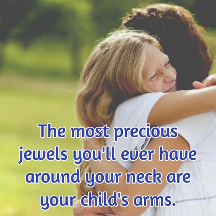 The most precious jewels you'll ever have around your neck are your child's arms.